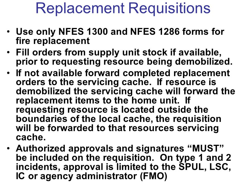 Replacement Requisitions Use only NFES 1300 and NFES 1286 forms for fire replacement Fill orders from supply unit stock if available, prior to requesting resource being demobilized.