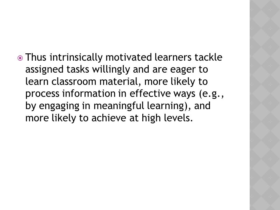  Thus intrinsically motivated learners tackle assigned tasks willingly and are eager to learn classroom material, more likely to process information