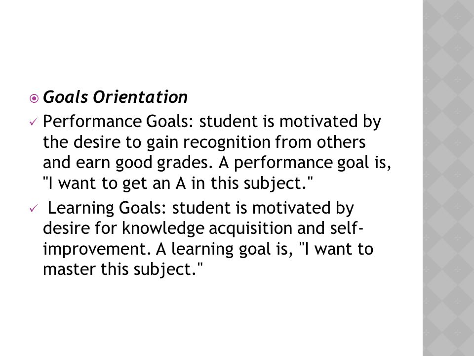  Goals Orientation Performance Goals: student is motivated by the desire to gain recognition from others and earn good grades. A performance goal is,