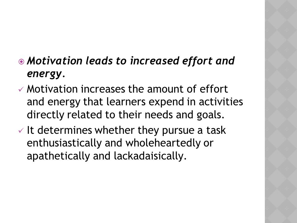  Motivation leads to increased effort and energy. Motivation increases the amount of effort and energy that learners expend in activities directly re