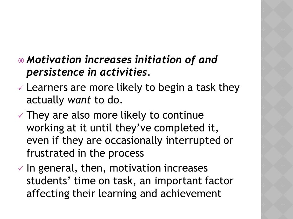  Motivation increases initiation of and persistence in activities. Learners are more likely to begin a task they actually want to do. They are also m