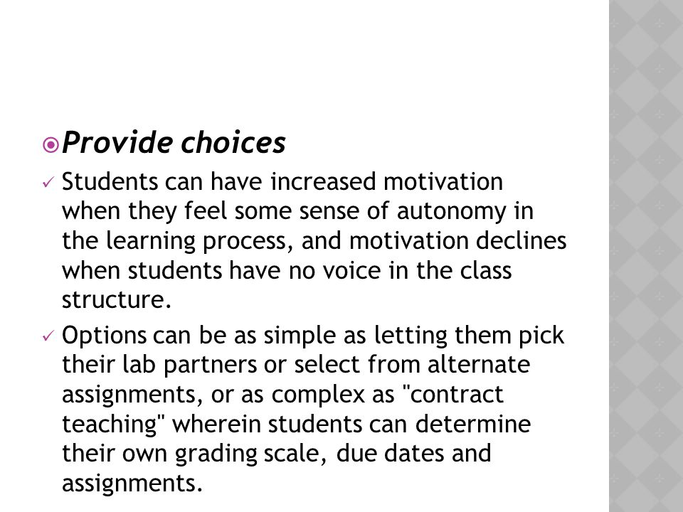  Provide choices Students can have increased motivation when they feel some sense of autonomy in the learning process, and motivation declines when s