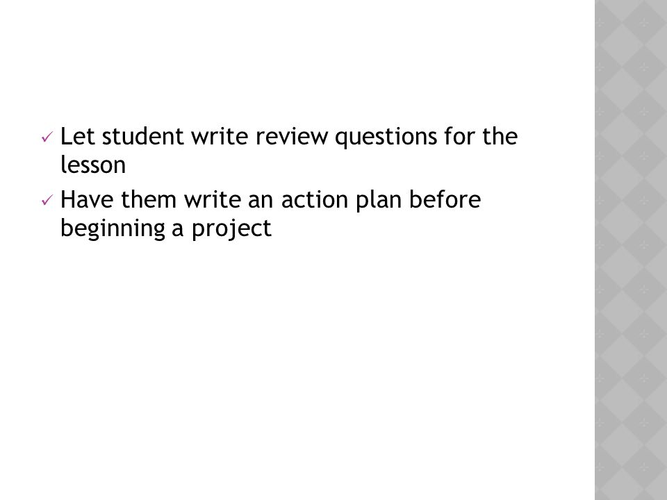 Let student write review questions for the lesson Have them write an action plan before beginning a project