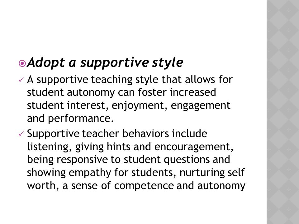  Adopt a supportive style A supportive teaching style that allows for student autonomy can foster increased student interest, enjoyment, engagement a