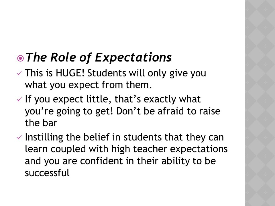  The Role of Expectations This is HUGE! Students will only give you what you expect from them. If you expect little, that's exactly what you're going