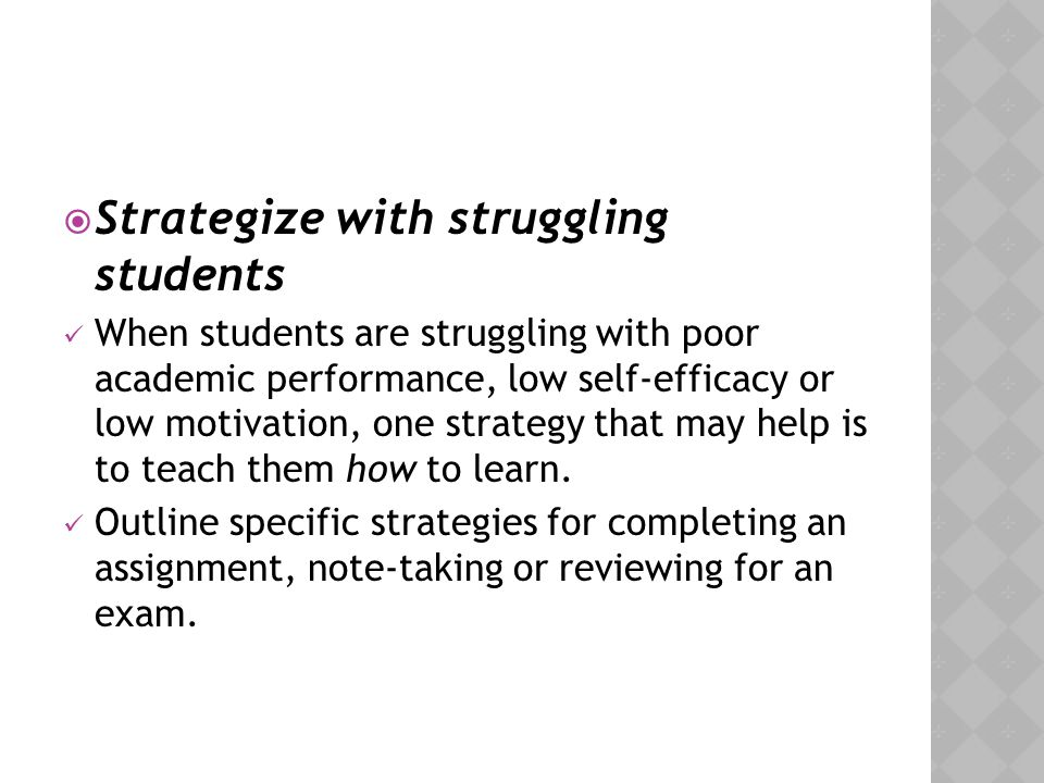  Strategize with struggling students When students are struggling with poor academic performance, low self-efficacy or low motivation, one strategy t
