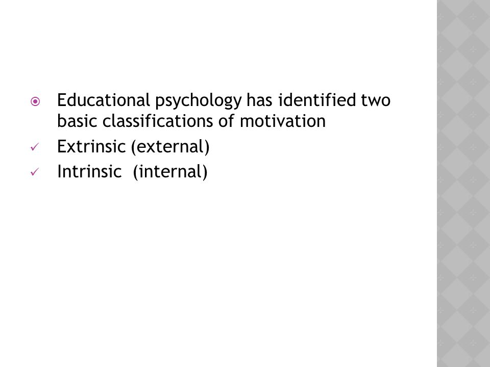  Educational psychology has identified two basic classifications of motivation Extrinsic (external) Intrinsic (internal)
