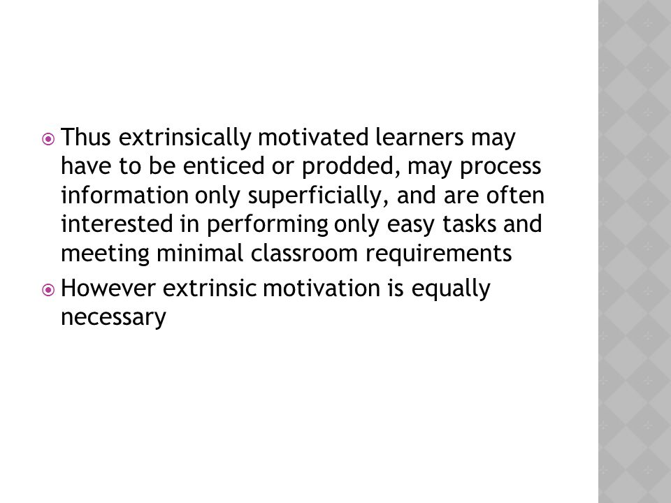  Thus extrinsically motivated learners may have to be enticed or prodded, may process information only superficially, and are often interested in per