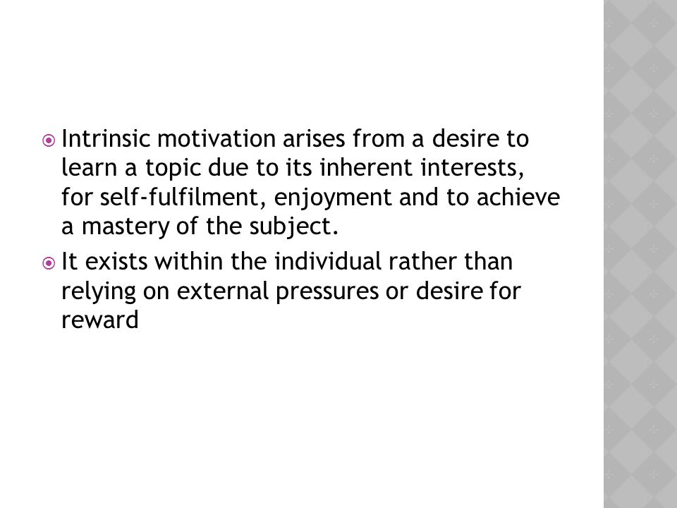  Intrinsic motivation arises from a desire to learn a topic due to its inherent interests, for self-fulfilment, enjoyment and to achieve a mastery of