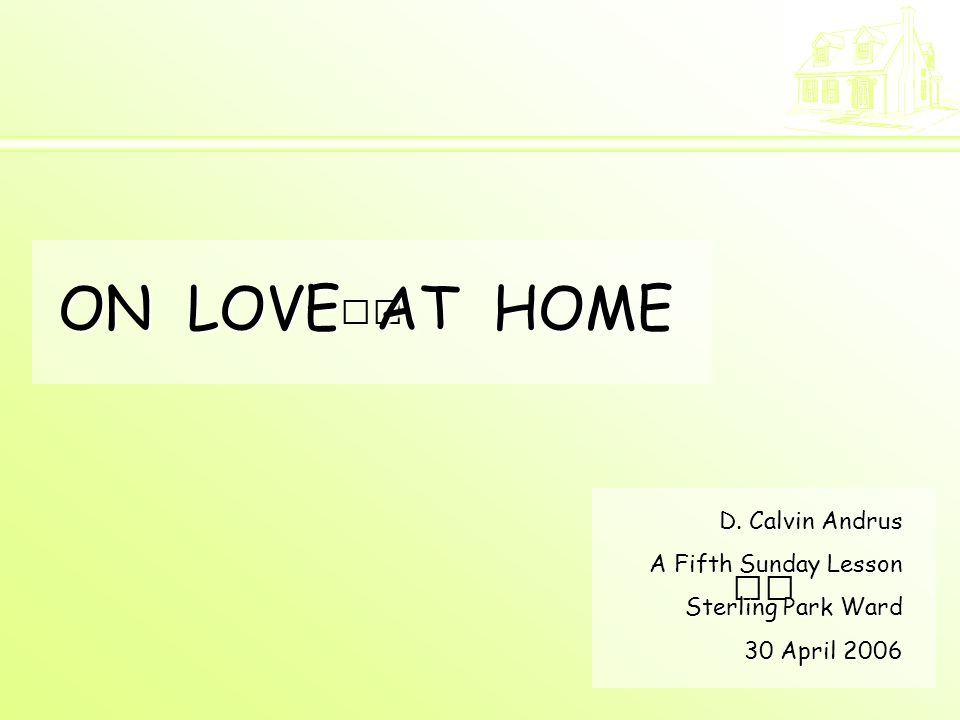 ON LOVE AT HOME D. Calvin Andrus A Fifth Sunday Lesson Sterling Park Ward 30 April 2006
