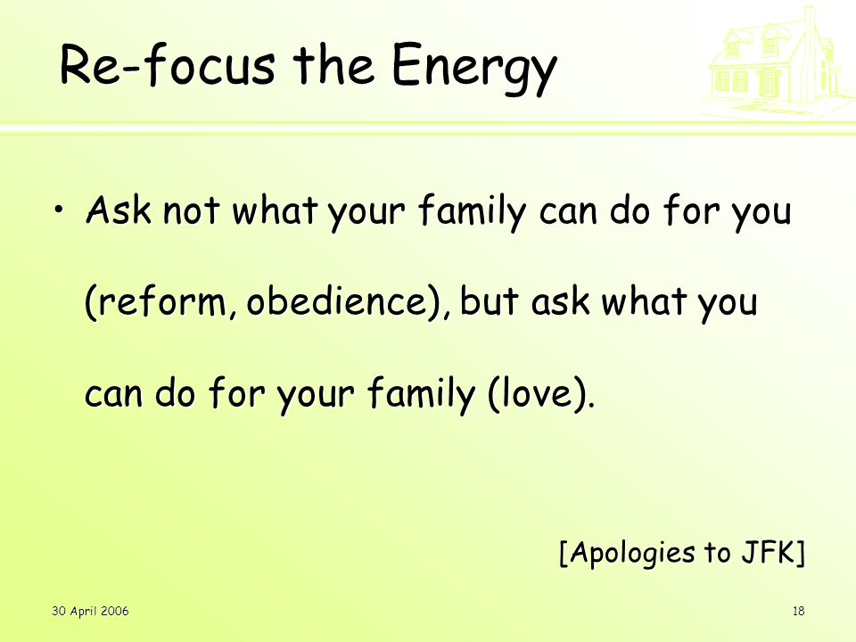 30 April 200618 Re-focus the Energy Ask not what your family can do for you (reform, obedience), but ask what you can do for your family (love).Ask not what your family can do for you (reform, obedience), but ask what you can do for your family (love).