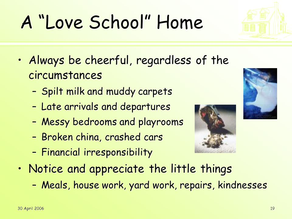 30 April 200619 A Love School Home Always be cheerful, regardless of the circumstancesAlways be cheerful, regardless of the circumstances –Spilt milk and muddy carpets –Late arrivals and departures –Messy bedrooms and playrooms –Broken china, crashed cars –Financial irresponsibility Notice and appreciate the little thingsNotice and appreciate the little things –Meals, house work, yard work, repairs, kindnesses