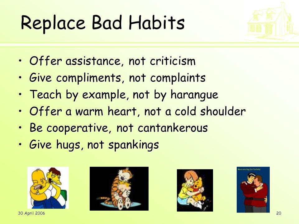 30 April 200620 Replace Bad Habits Offer assistance, not criticismOffer assistance, not criticism Give compliments, not complaintsGive compliments, not complaints Teach by example, not by harangueTeach by example, not by harangue Offer a warm heart, not a cold shoulderOffer a warm heart, not a cold shoulder Be cooperative, not cantankerousBe cooperative, not cantankerous Give hugs, not spankingsGive hugs, not spankings