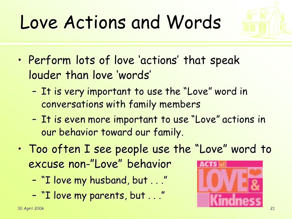 30 April 200621 Love Actions and Words Perform lots of love 'actions' that speak louder than love 'words'Perform lots of love 'actions' that speak louder than love 'words' –It is very important to use the Love word in conversations with family members –It is even more important to use Love actions in our behavior toward our family.