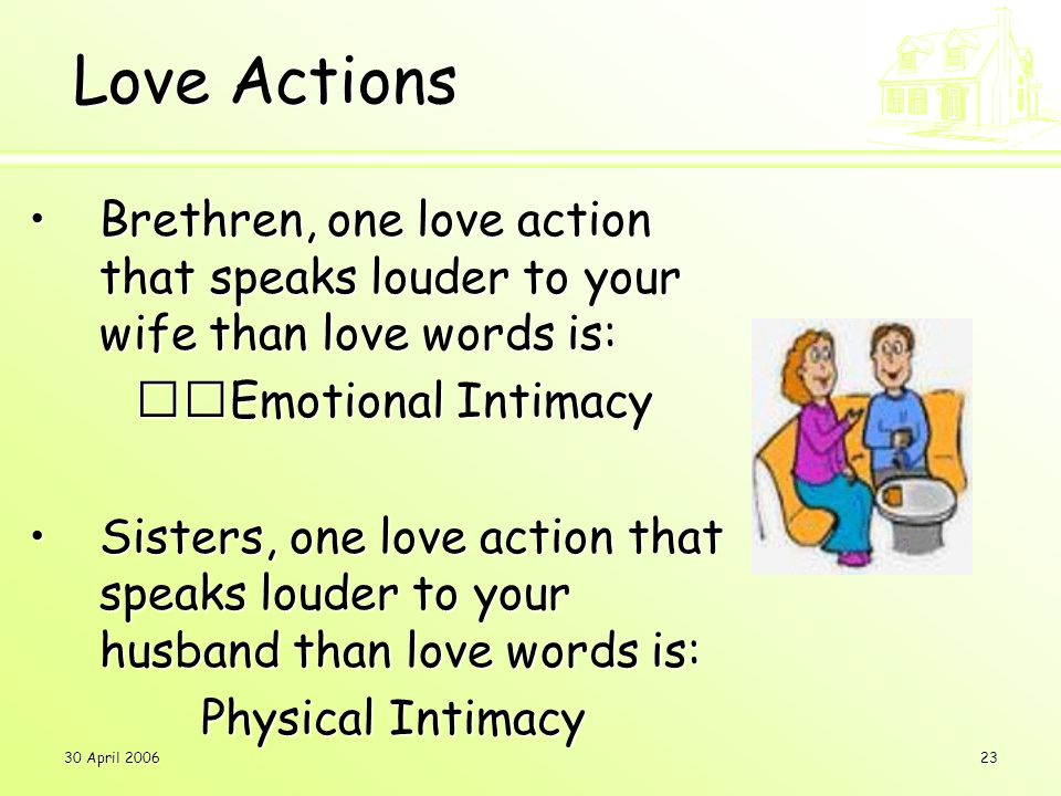 30 April 200623 Love Actions Brethren, one love action that speaks louder to your wife than love words is:Brethren, one love action that speaks louder to your wife than love words is: Emotional Intimacy Sisters, one love action that speaks louder to your husband than love words is:Sisters, one love action that speaks louder to your husband than love words is: Physical Intimacy