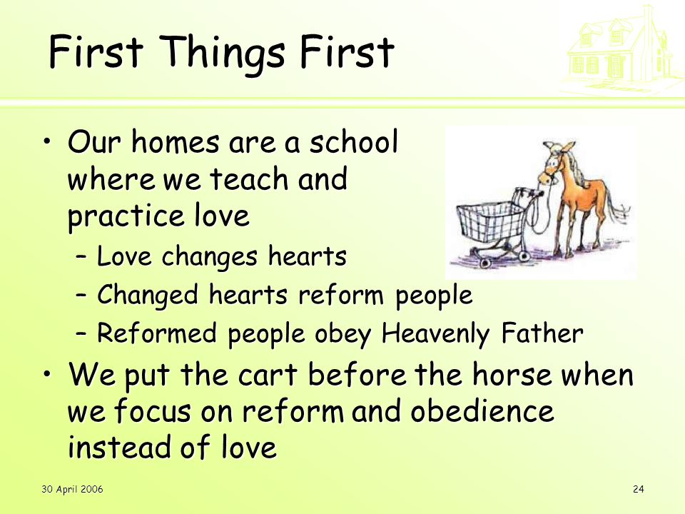 30 April 200624 Our homes are a school where we teach and practice loveOur homes are a school where we teach and practice love –Love changes hearts –Changed hearts reform people –Reformed people obey Heavenly Father We put the cart before the horse when we focus on reform and obedience instead of loveWe put the cart before the horse when we focus on reform and obedience instead of love First Things First