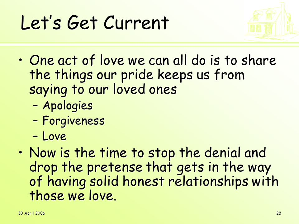 30 April 200628 Let's Get Current One act of love we can all do is to share the things our pride keeps us from saying to our loved onesOne act of love we can all do is to share the things our pride keeps us from saying to our loved ones –Apologies –Forgiveness –Love Now is the time to stop the denial and drop the pretense that gets in the way of having solid honest relationships with those we love.Now is the time to stop the denial and drop the pretense that gets in the way of having solid honest relationships with those we love.