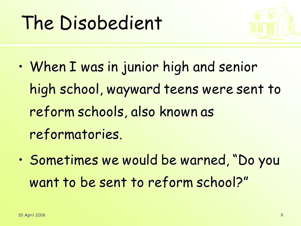 30 April 20069 The Disobedient When I was in junior high and senior high school, wayward teens were sent to reform schools, also known as reformatories.When I was in junior high and senior high school, wayward teens were sent to reform schools, also known as reformatories.