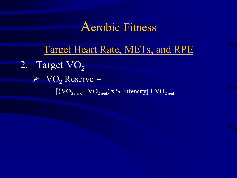 Aerobic Fitness Target Heart Rate, METs, and RPE 1.Target Heart Rate  Target HR range = 55/65 – 90% HRmax  Heart Rate Reserve (Karvonen) Method: oTarget HR range = 40/60 – 80% HRR THRR = [(HRmax – RHR) x.40/.50 to.85] + RHR