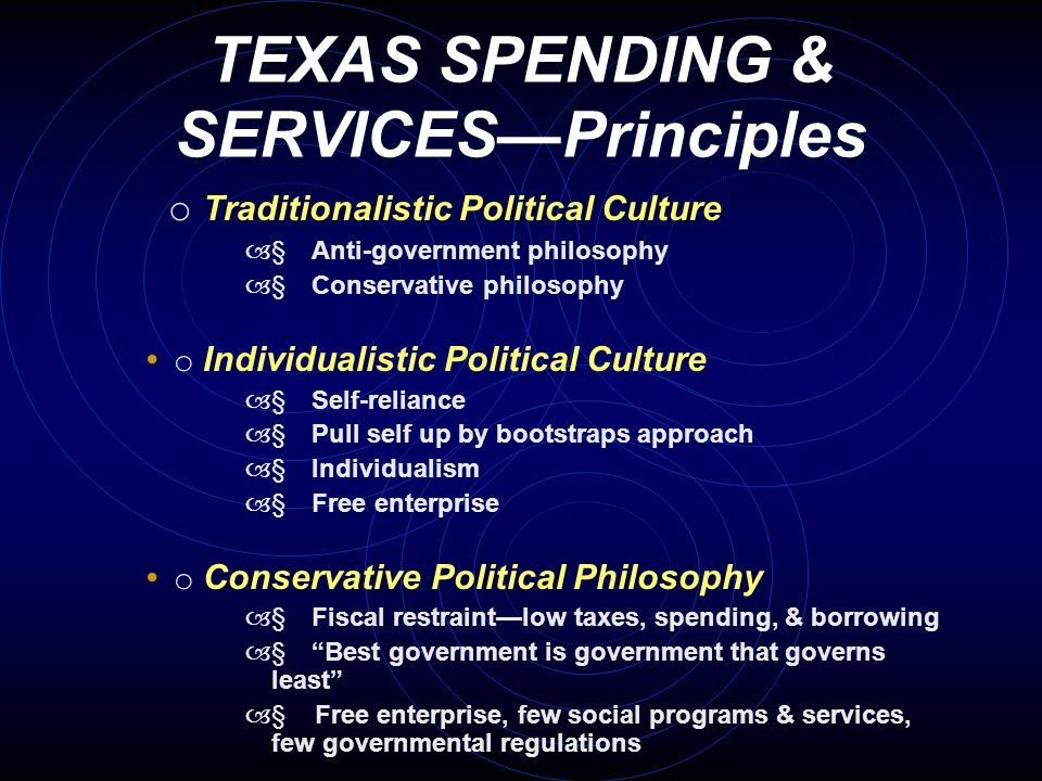 TEXAS SPENDING & SERVICES—Principles o Traditionalistic Political Culture –  Anti-government philosophy –  Conservative philosophy o Individualistic Political Culture –  Self-reliance –  Pull self up by bootstraps approach –  Individualism –  Free enterprise o Conservative Political Philosophy –  Fiscal restraint—low taxes, spending, & borrowing –  Best government is government that governs least –  Free enterprise, few social programs & services, few governmental regulations