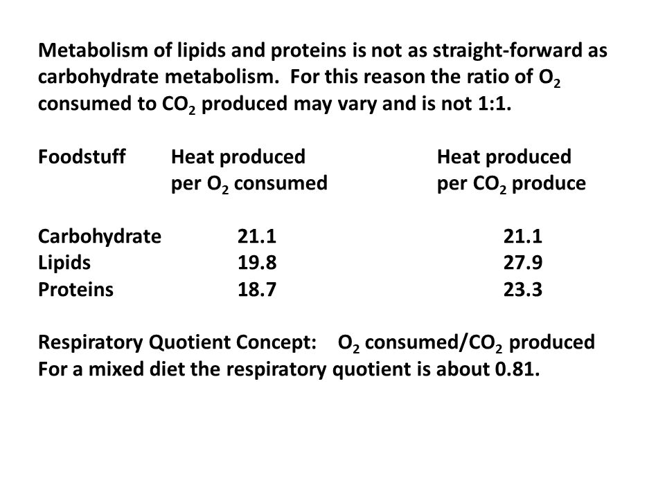 Metabolism of lipids and proteins is not as straight-forward as carbohydrate metabolism. For this reason the ratio of O 2 consumed to CO 2 produced ma
