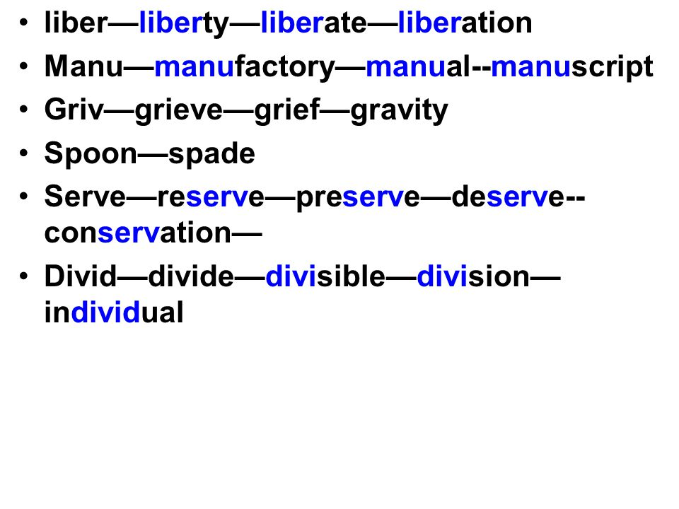 liber—liberty—liberate—liberation Manu—manufactory—manual--manuscript Griv—grieve—grief—gravity Spoon—spade Serve—reserve—preserve—deserve-- conservation— Divid—divide—divisible—division— individual