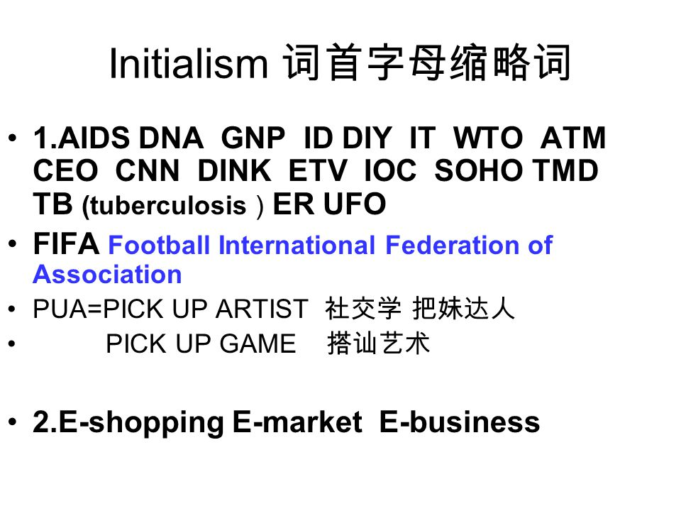 Initialism 词首字母缩略词 1.AIDS DNA GNP ID DIY IT WTO ATM CEO CNN DINK ETV IOC SOHO TMD TB (tuberculosis ) ER UFO FIFA Football International Federation of Association PUA=PICK UP ARTIST 社交学 把妹达人 PICK UP GAME 搭讪艺术 2.E-shopping E-market E-business