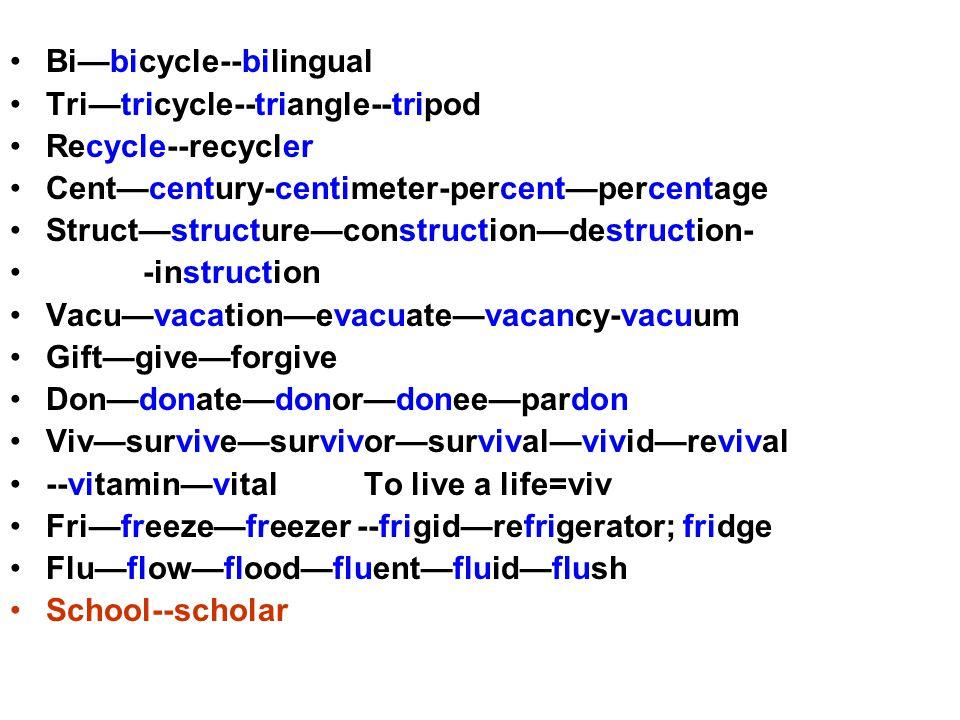 Bi—bicycle--bilingual Tri—tricycle--triangle--tripod Recycle--recycler Cent—century-centimeter-percent—percentage Struct—structure—construction—destruction- -instruction Vacu—vacation—evacuate—vacancy-vacuum Gift—give—forgive Don—donate—donor—donee—pardon Viv—survive—survivor—survival—vivid—revival --vitamin—vital To live a life=viv Fri—freeze—freezer --frigid—refrigerator; fridge Flu—flow—flood—fluent—fluid—flush School--scholar