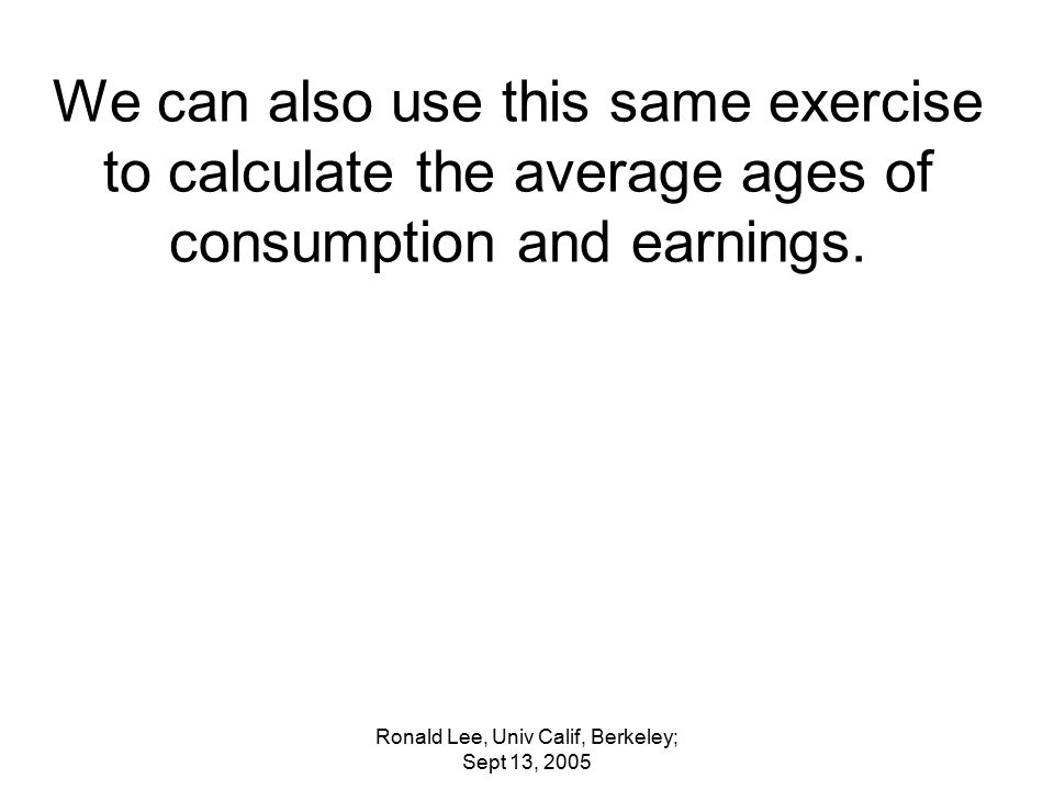 Ronald Lee, Univ Calif, Berkeley; Sept 13, 2005 We can also use this same exercise to calculate the average ages of consumption and earnings.
