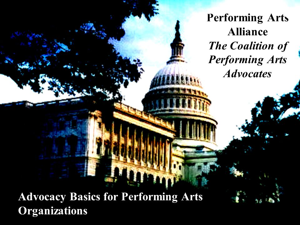 Performing Arts Alliance The Coalition of Performing Arts Advocates Advocacy Basics for Performing Arts Organizations
