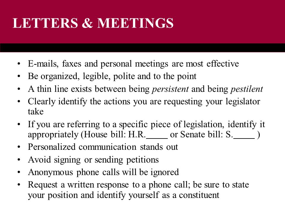 LETTERS & MEETINGS E-mails, faxes and personal meetings are most effective Be organized, legible, polite and to the point A thin line exists between being persistent and being pestilent Clearly identify the actions you are requesting your legislator take If you are referring to a specific piece of legislation, identify it appropriately (House bill: H.R.