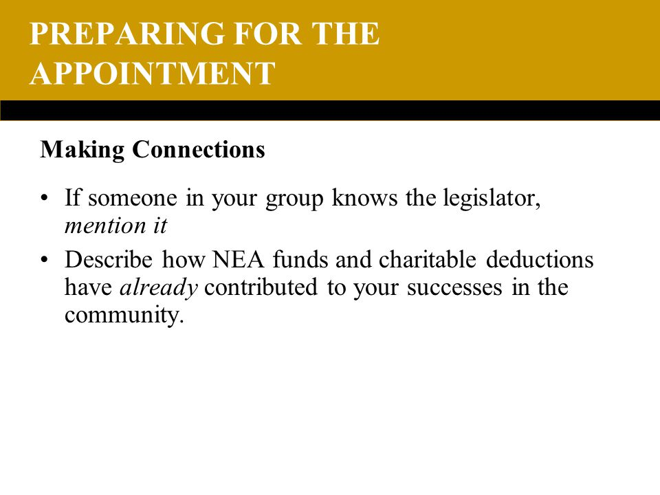 PREPARING FOR THE APPOINTMENT Making Connections If someone in your group knows the legislator, mention it Describe how NEA funds and charitable deductions have already contributed to your successes in the community.