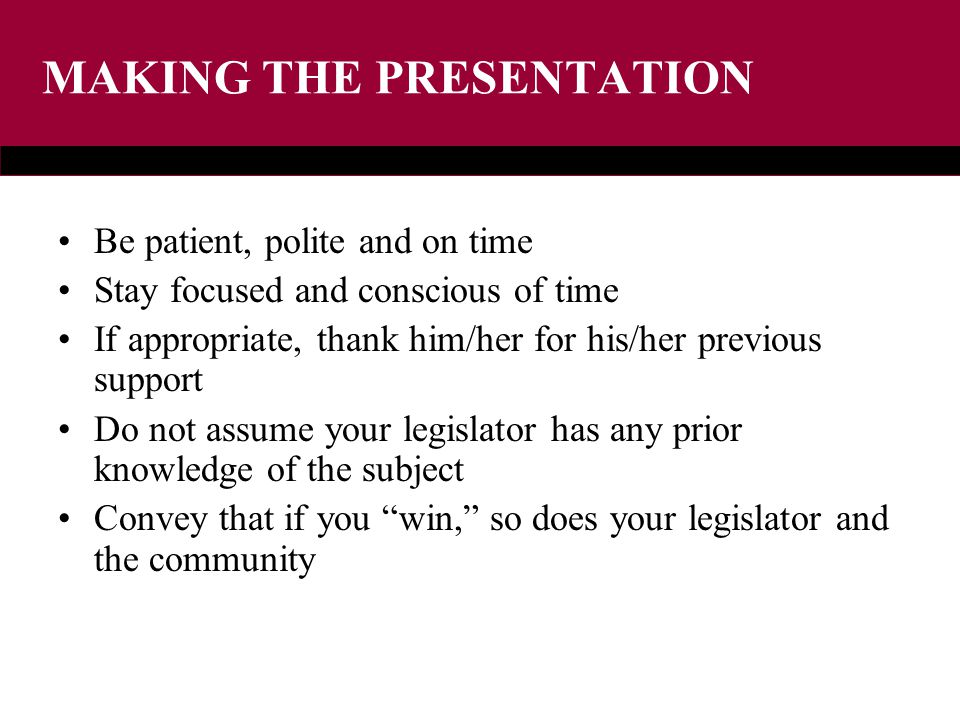 MAKING THE PRESENTATION Be patient, polite and on time Stay focused and conscious of time If appropriate, thank him/her for his/her previous support Do not assume your legislator has any prior knowledge of the subject Convey that if you win, so does your legislator and the community