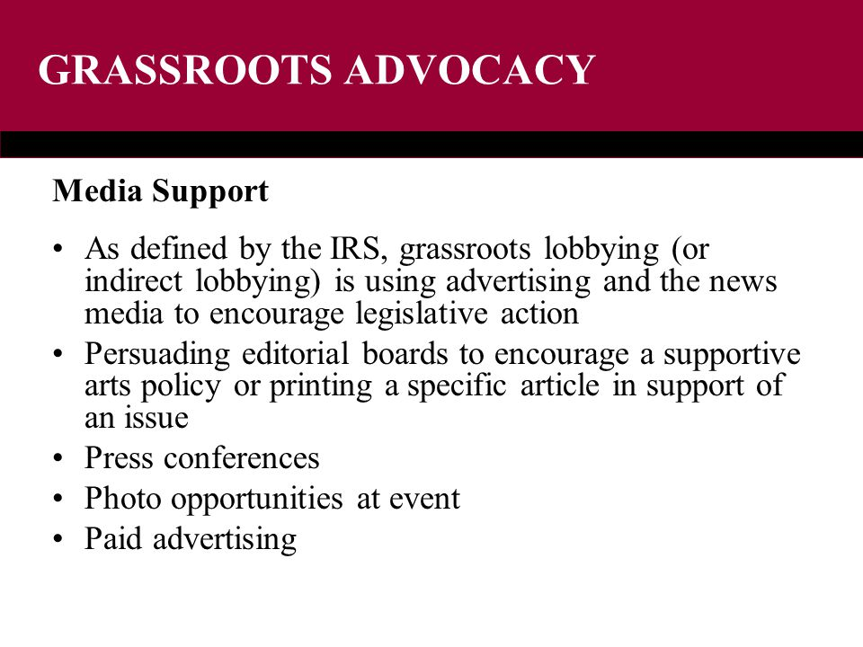 GRASSROOTS ADVOCACY Media Support As defined by the IRS, grassroots lobbying (or indirect lobbying) is using advertising and the news media to encourage legislative action Persuading editorial boards to encourage a supportive arts policy or printing a specific article in support of an issue Press conferences Photo opportunities at event Paid advertising