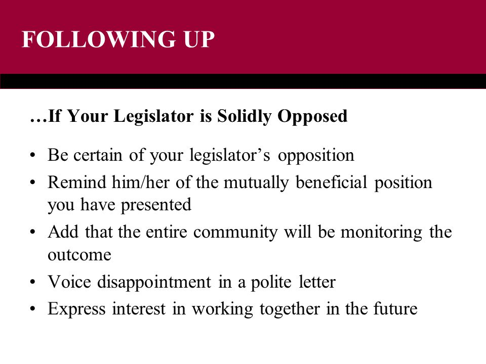 FOLLOWING UP …If Your Legislator is Solidly Opposed Be certain of your legislator's opposition Remind him/her of the mutually beneficial position you have presented Add that the entire community will be monitoring the outcome Voice disappointment in a polite letter Express interest in working together in the future