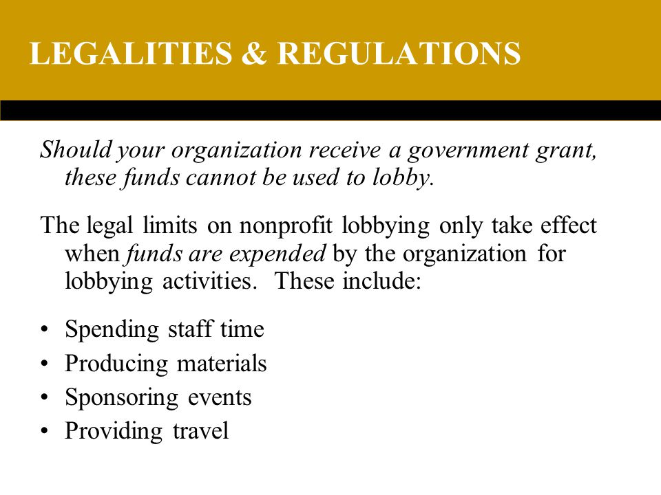 LEGALITIES & REGULATIONS Should your organization receive a government grant, these funds cannot be used to lobby.