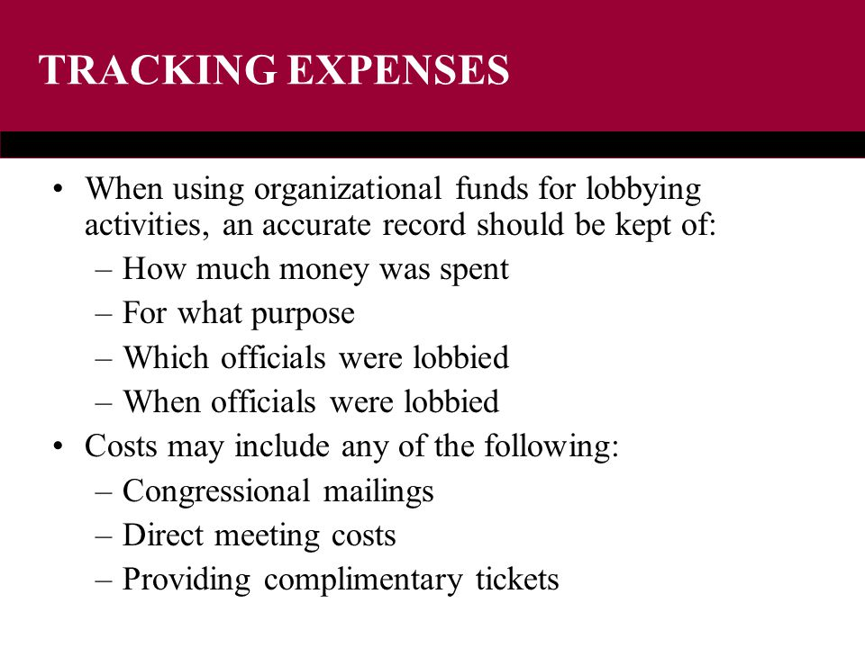 TRACKING EXPENSES When using organizational funds for lobbying activities, an accurate record should be kept of: –How much money was spent –For what purpose –Which officials were lobbied –When officials were lobbied Costs may include any of the following: –Congressional mailings –Direct meeting costs –Providing complimentary tickets