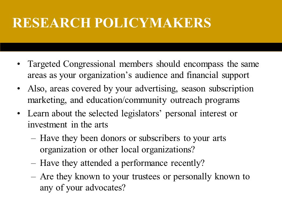 RESEARCH POLICYMAKERS Targeted Congressional members should encompass the same areas as your organization's audience and financial support Also, areas covered by your advertising, season subscription marketing, and education/community outreach programs Learn about the selected legislators' personal interest or investment in the arts –Have they been donors or subscribers to your arts organization or other local organizations.