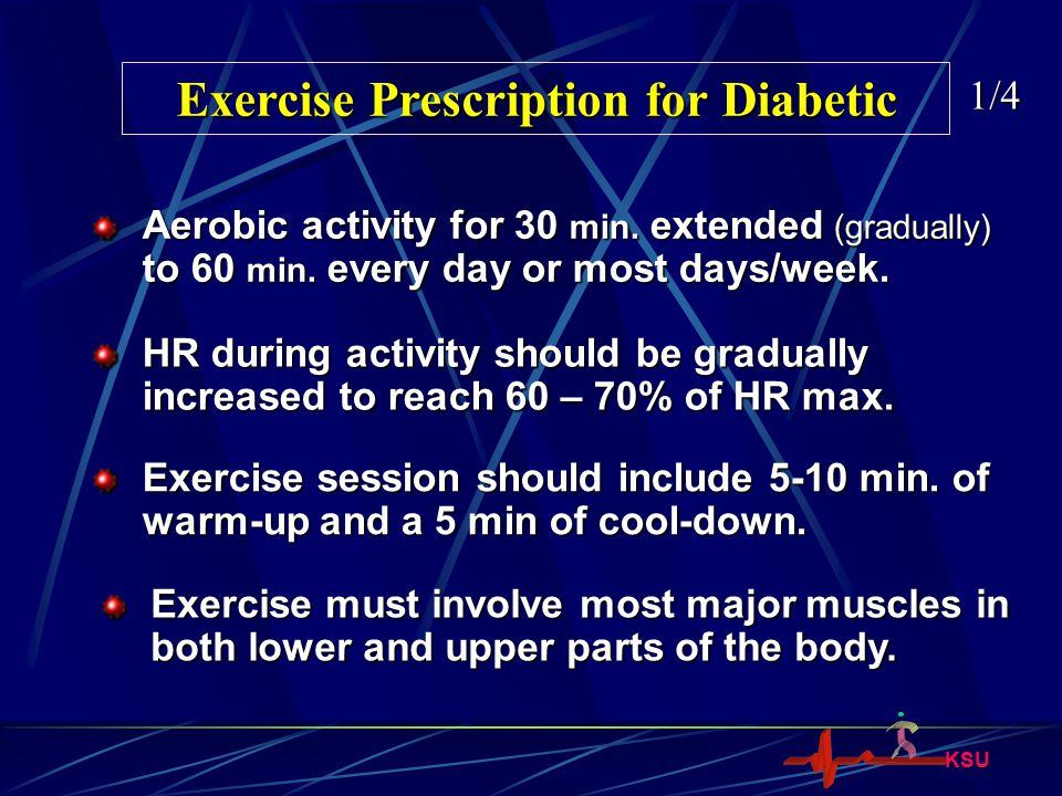 KSU Exercise Prescription for Diabetic 1/4 Aerobic activity for 30 min. extended (gradually) to 60 min. every day or most days/week. HR during activit
