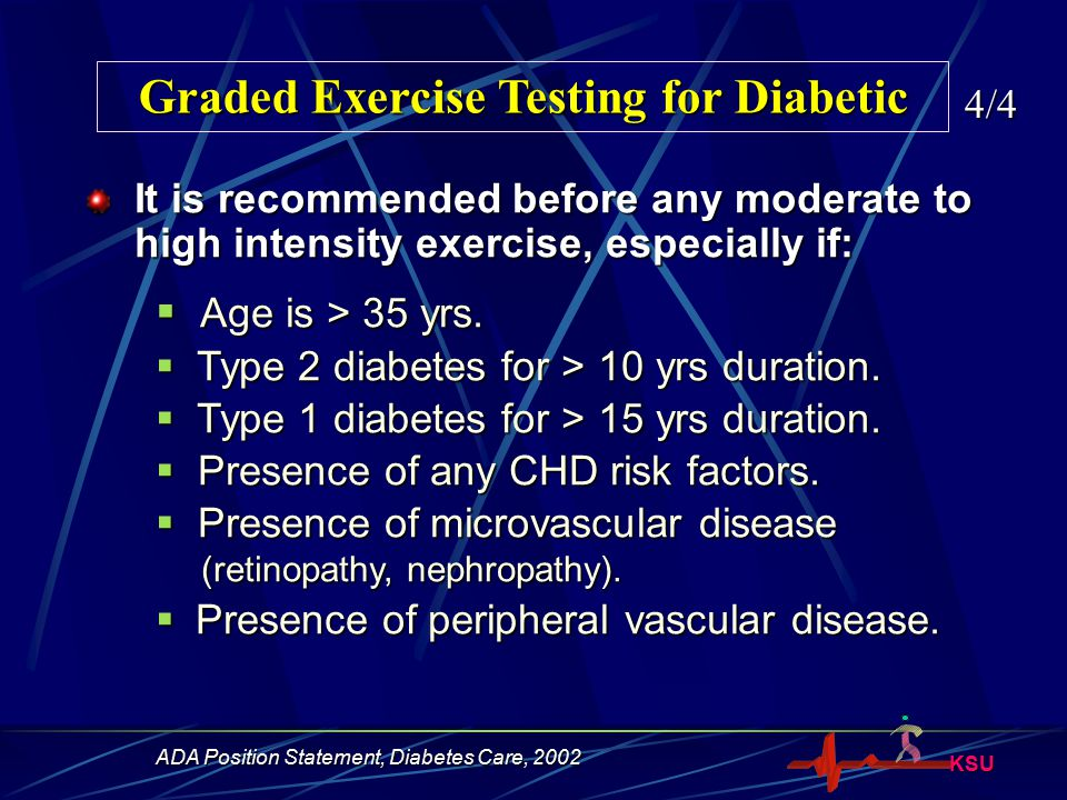 KSU Graded Exercise Testing for Diabetic 4/4 It is recommended before any moderate to high intensity exercise, especially if:  Age is > 35 yrs.  Typ