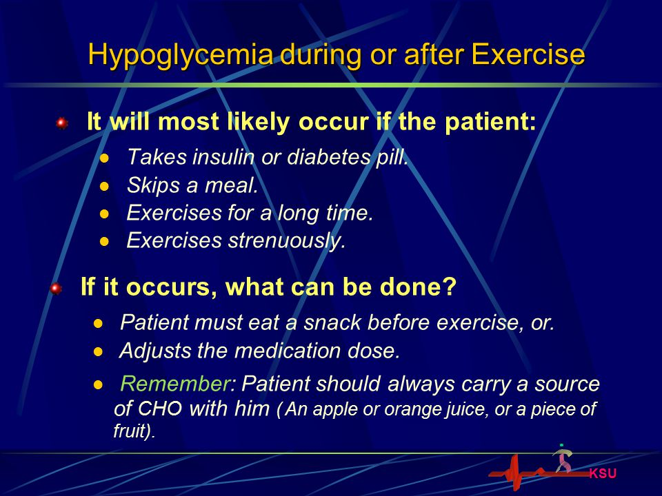 KSU Hypoglycemia during or after Exercise It will most likely occur if the patient: Takes insulin or diabetes pill. Skips a meal. Exercises for a long