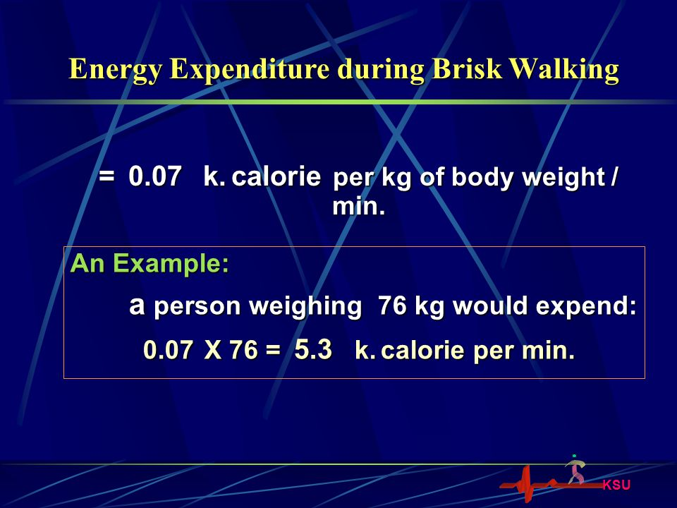 KSU = 0.07 k. calorie per kg of body weight / min. Energy Expenditure during Brisk Walking An Example: a person weighing 76 kg would expend: a person