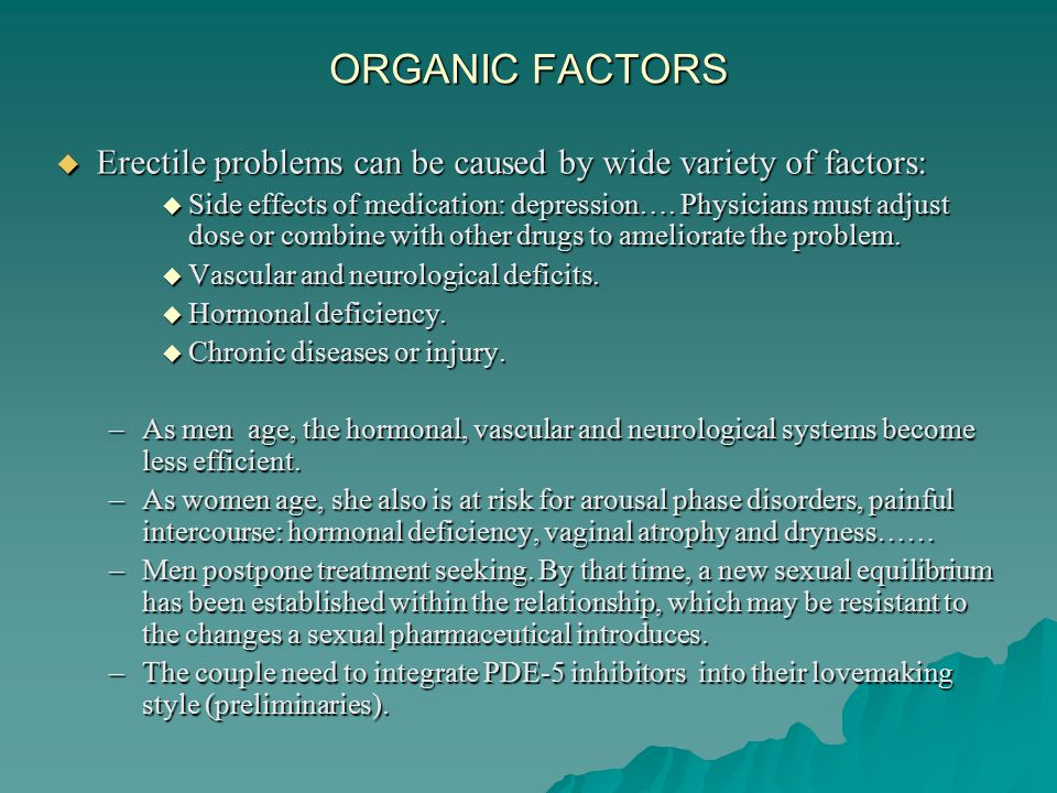 ORGANIC FACTORS  Erectile problems can be caused by wide variety of factors:  Side effects of medication: depression….