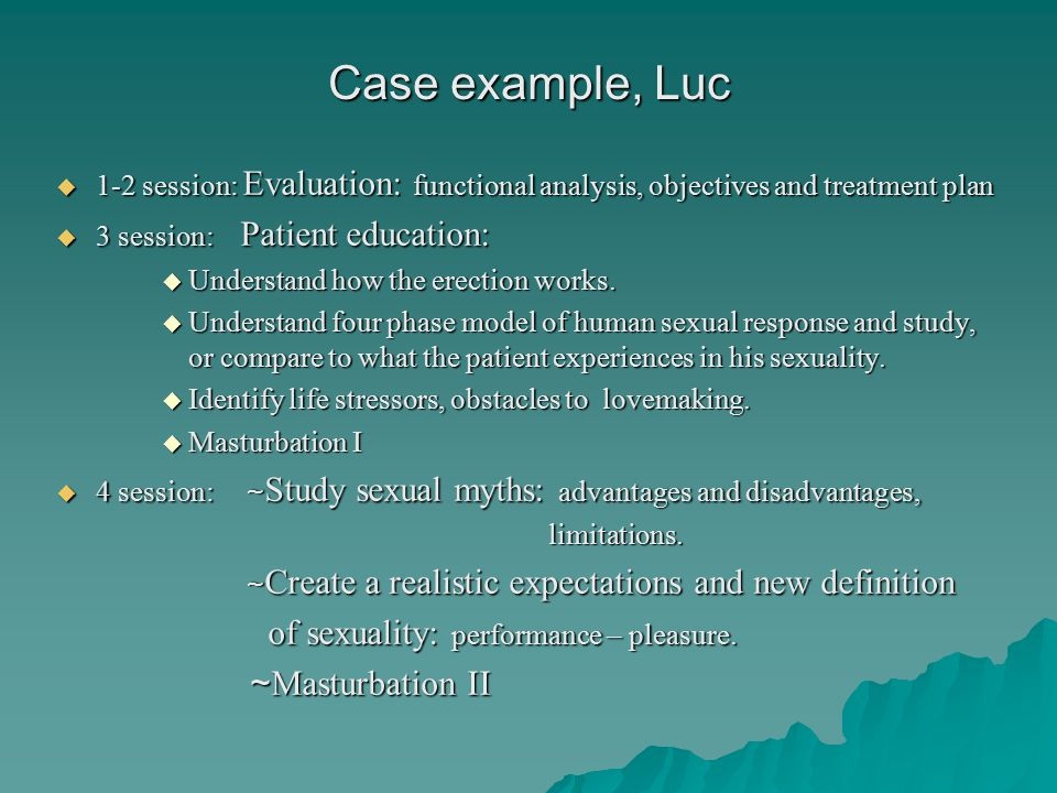 Case example, Luc  1-2 session: Evaluation: functional analysis, objectives and treatment plan  3 session: Patient education:  Understand how the erection works.