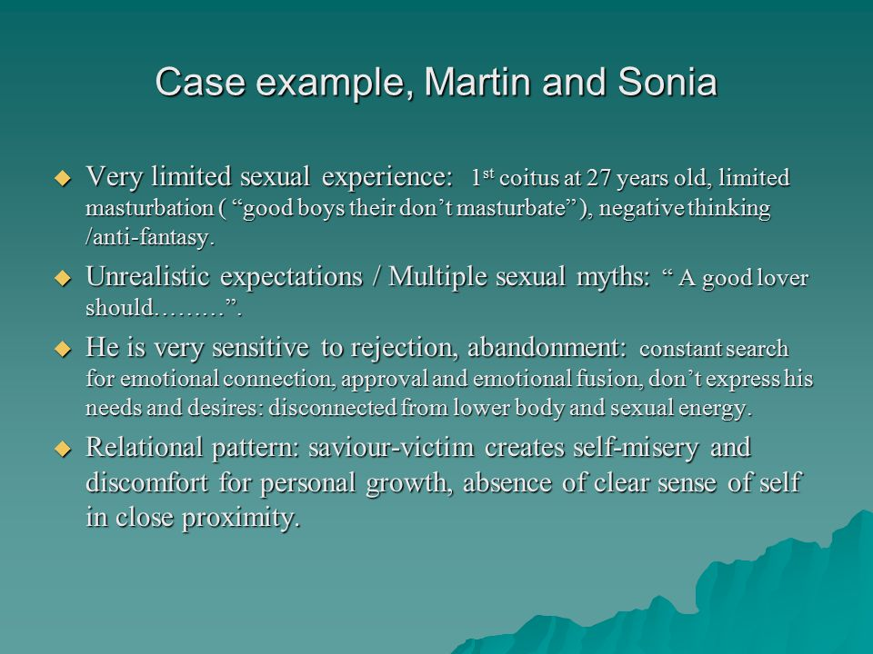 Case example, Martin and Sonia  Very limited sexual experience: 1 st coitus at 27 years old, limited masturbation ( good boys their don't masturbate ), negative thinking /anti-fantasy.