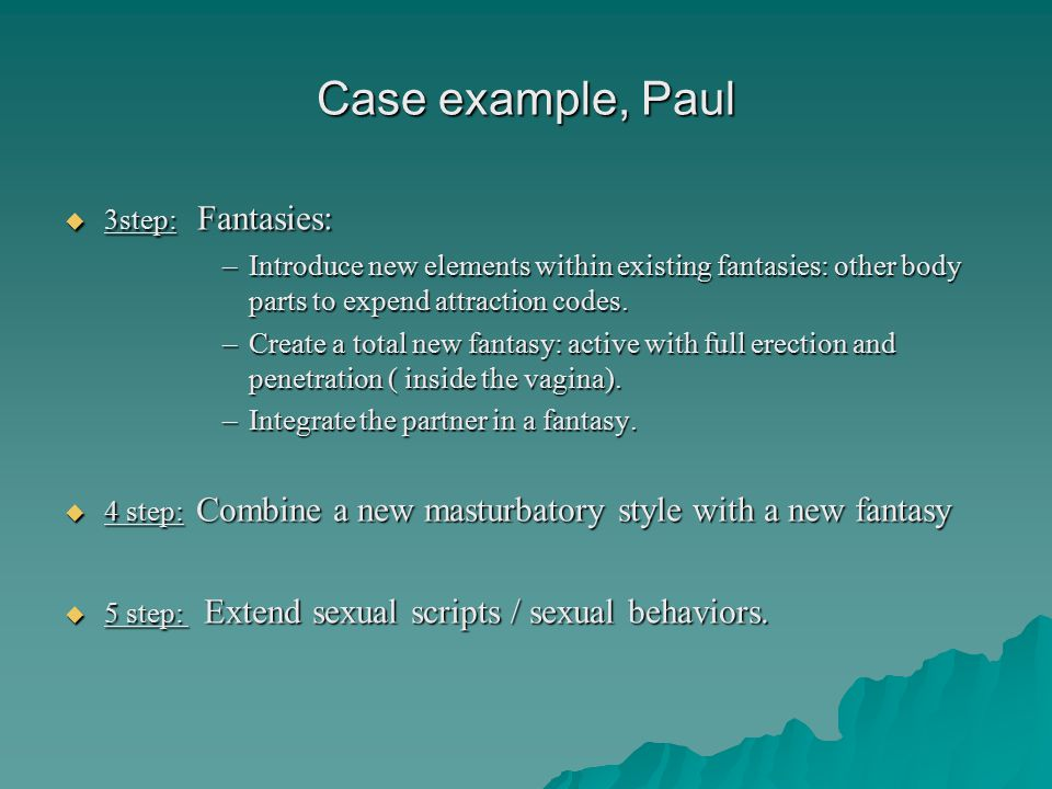 Case example, Paul  3step: Fantasies: –Introduce new elements within existing fantasies: other body parts to expend attraction codes.