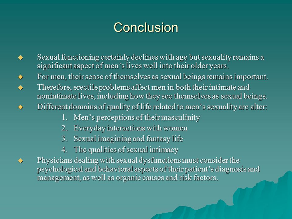 Conclusion  Sexual functioning certainly declines with age but sexuality remains a significant aspect of men's lives well into their older years.