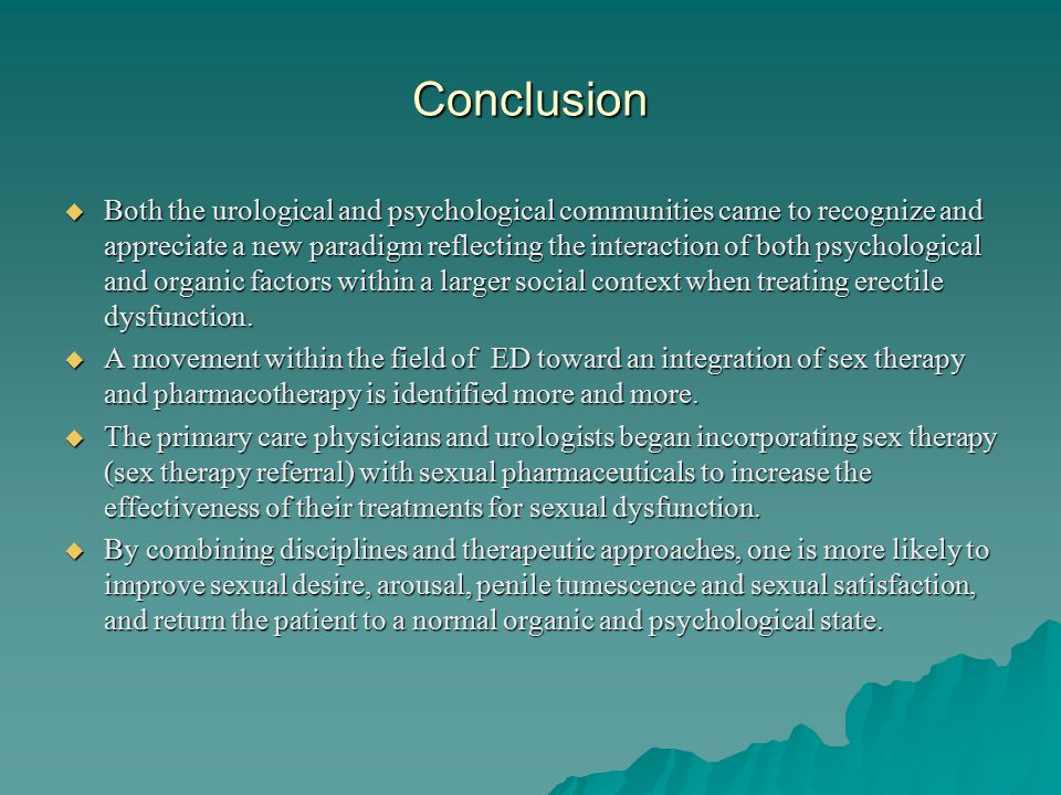 Conclusion  Both the urological and psychological communities came to recognize and appreciate a new paradigm reflecting the interaction of both psychological and organic factors within a larger social context when treating erectile dysfunction.