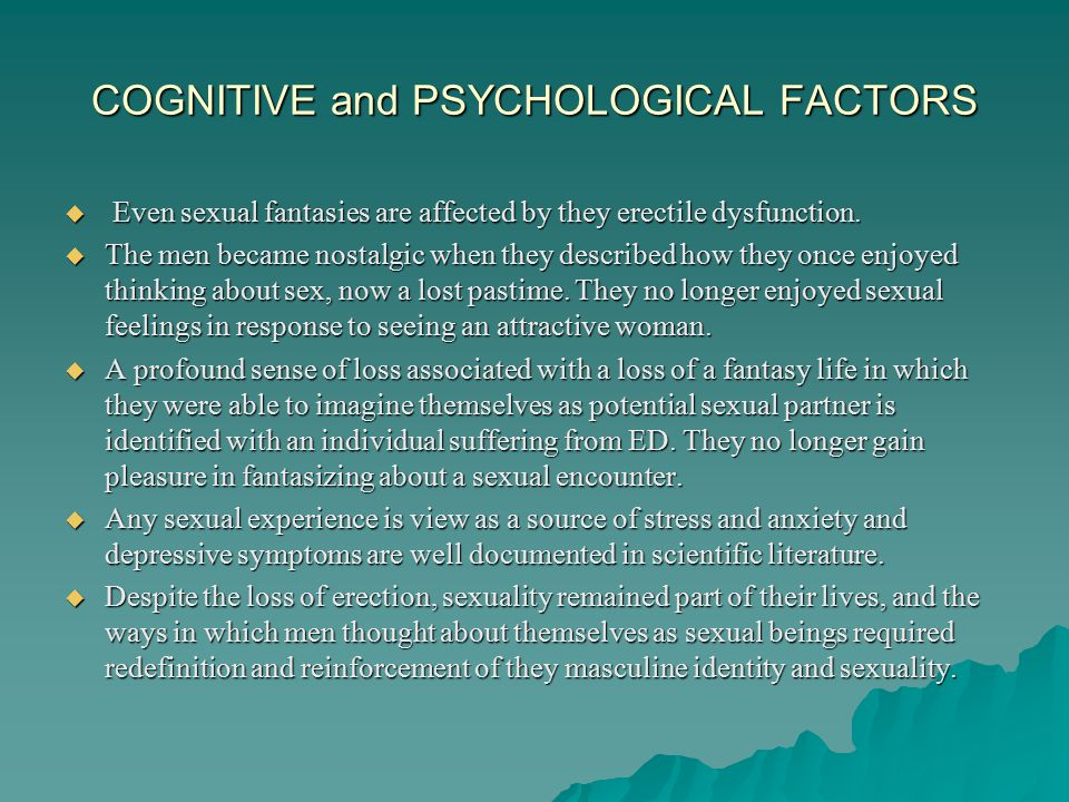 COGNITIVE and PSYCHOLOGICAL FACTORS  Exact information about:  Sexuality: four phase model of sexual response, anatomy, physiology, etc……  By age forty, 90 % of males experience at least one erectile failure.