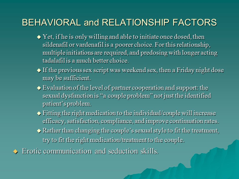 BEHAVIORAL and RELATIONSHIP FACTORS  Yet, if he is only willing and able to initiate once dosed, then sildenafil or vardenafil is a poorer choice.